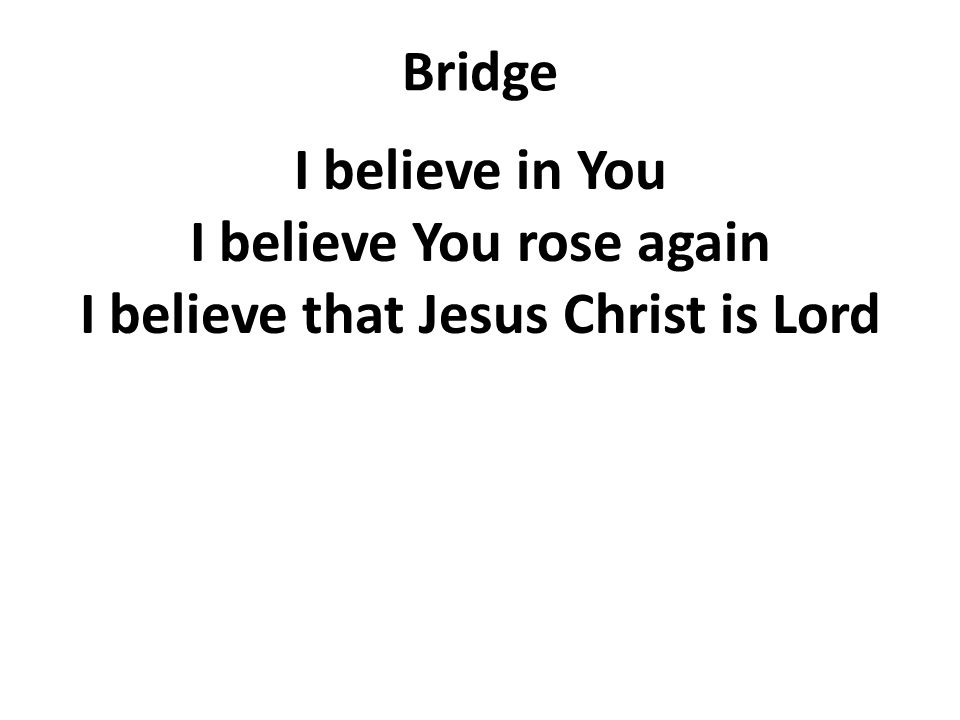 Bridge I believe in You I believe You rose again I believe that Jesus Christ is Lord
