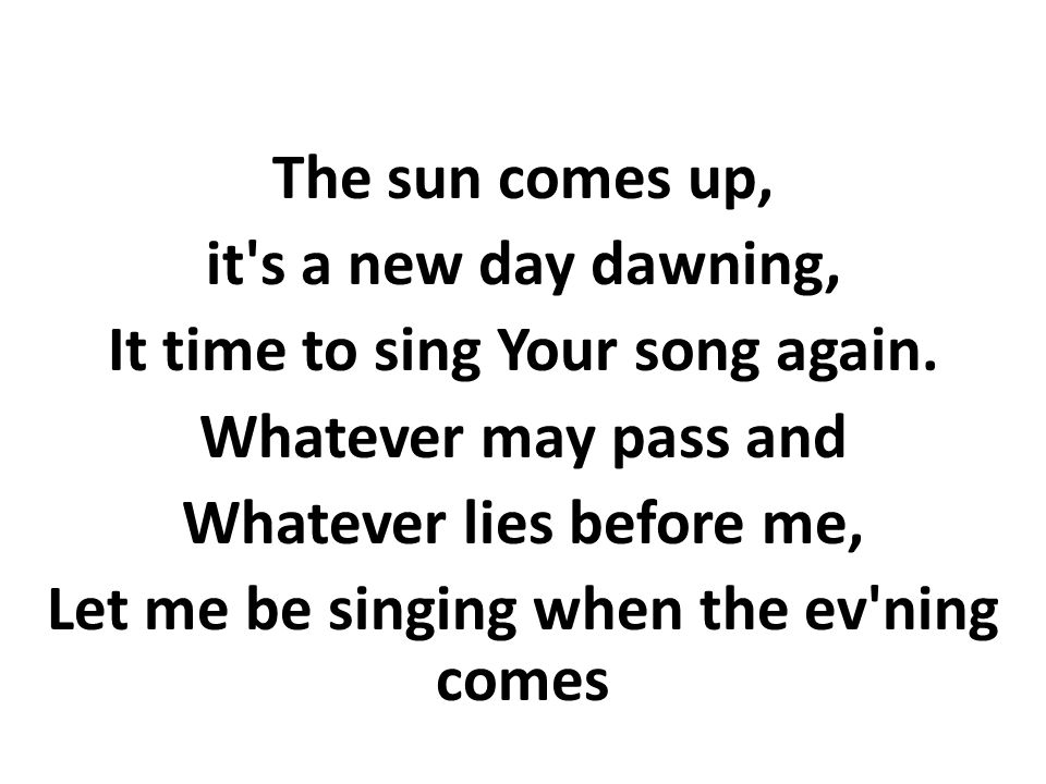 The sun comes up, it s a new day dawning, It time to sing Your song again.