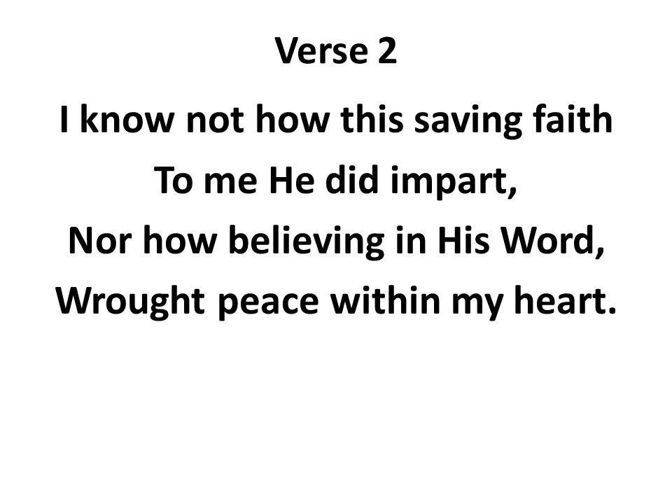 Verse 2 I know not how this saving faith To me He did impart, Nor how believing in His Word, Wrought peace within my heart.