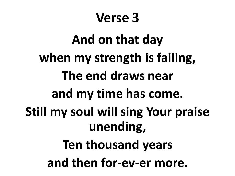 Verse 3 And on that day when my strength is failing, The end draws near and my time has come.
