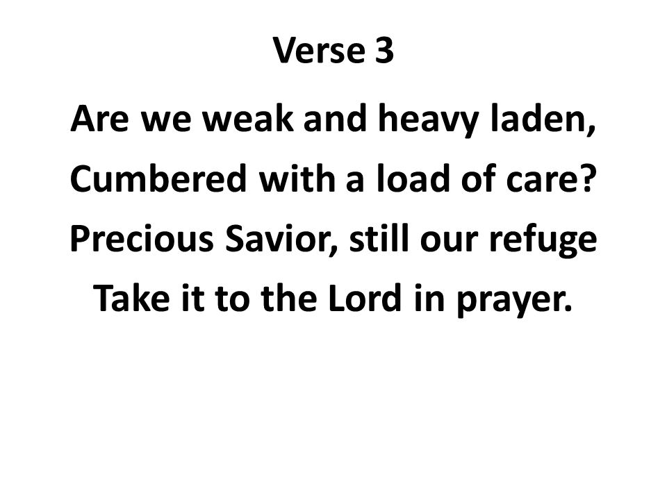 Verse 3 Are we weak and heavy laden, Cumbered with a load of care? Precious Savior, still our refuge Take it to the Lord in prayer.