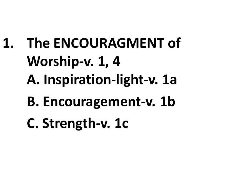 1.The ENCOURAGMENT of Worship-v. 1, 4 A. Inspiration-light-v. 1a B. Encouragement-v. 1b C. Strength-v. 1c