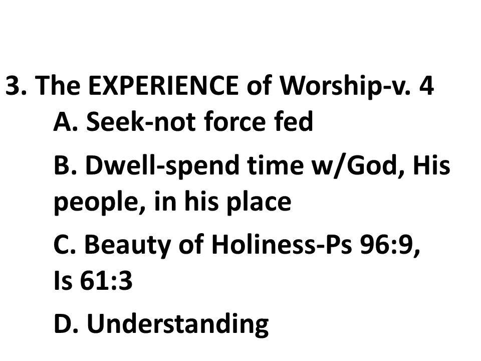 3. The EXPERIENCE of Worship-v. 4 A. Seek-not force fed B.