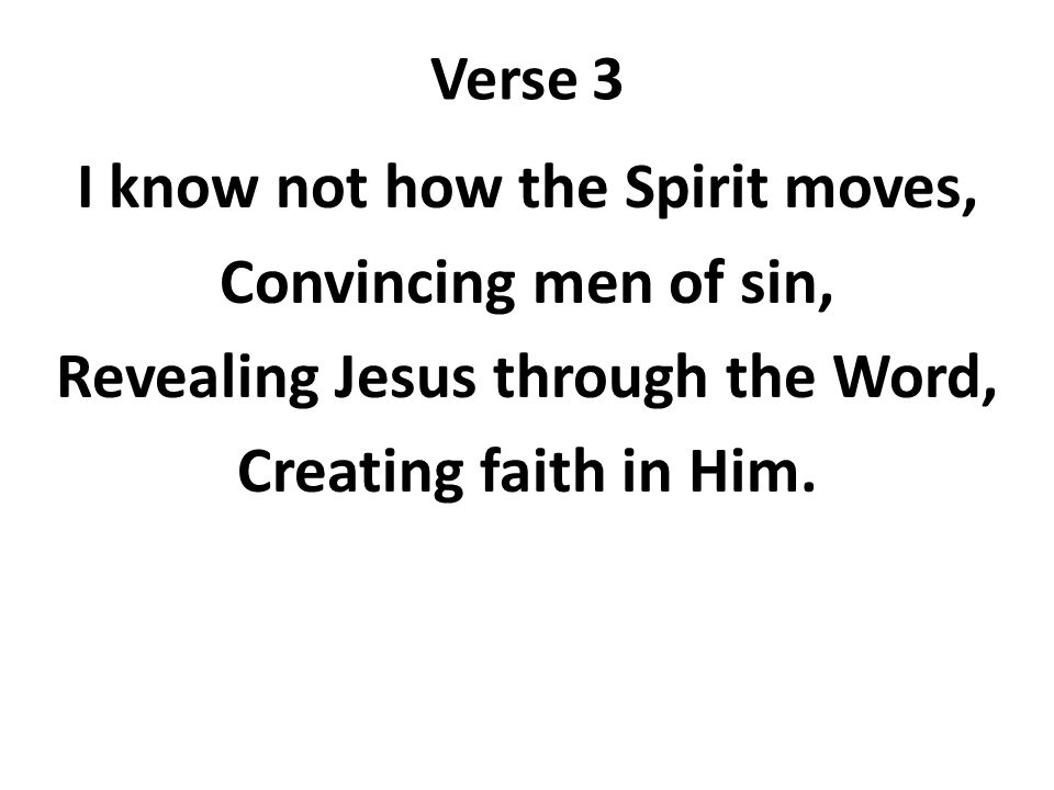 Verse 3 I know not how the Spirit moves, Convincing men of sin, Revealing Jesus through the Word, Creating faith in Him.