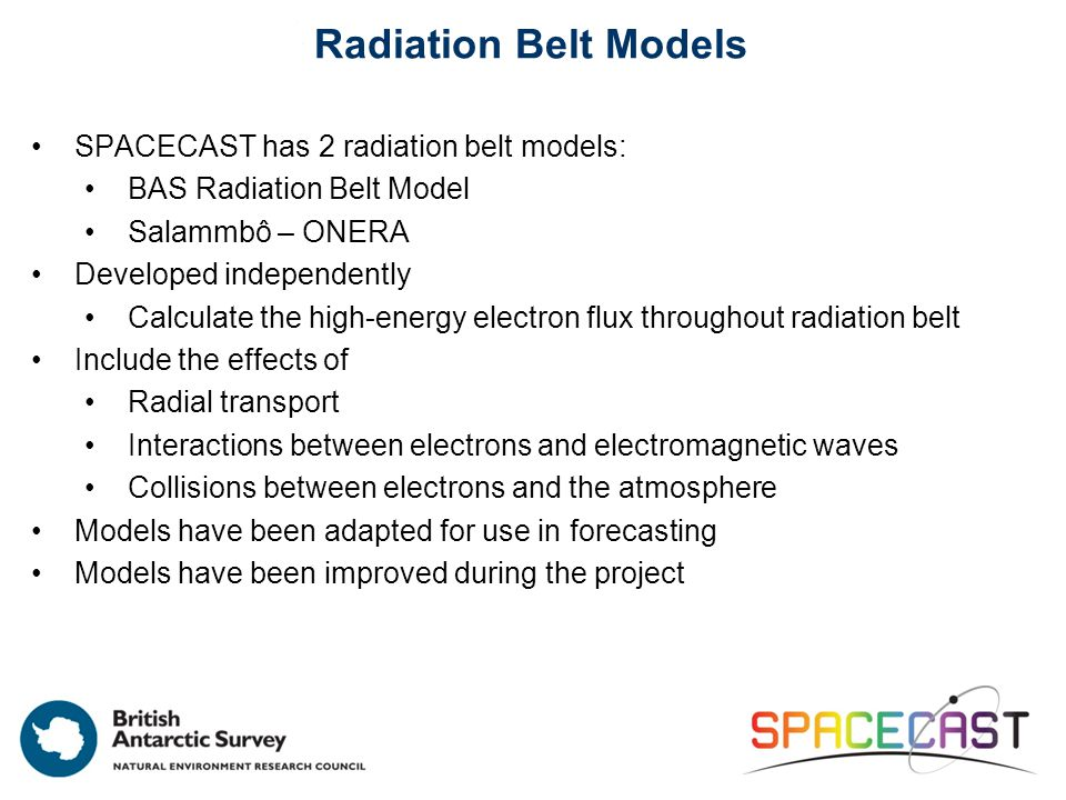 Radiation Belt Models SPACECAST has 2 radiation belt models: BAS Radiation Belt Model Salammbô – ONERA Developed independently Calculate the high-energy electron flux throughout radiation belt Include the effects of Radial transport Interactions between electrons and electromagnetic waves Collisions between electrons and the atmosphere Models have been adapted for use in forecasting Models have been improved during the project