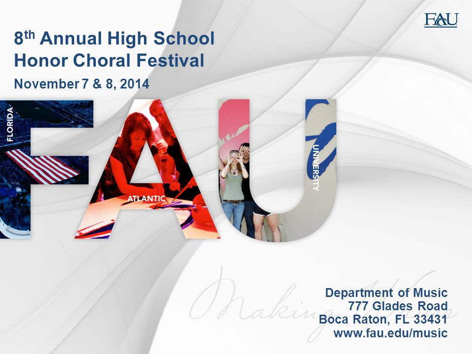 8 th Annual High School Honor Choral Festival November 7 & 8, 2014 Department of Music 777 Glades Road Boca Raton, FL 33431 www.fau.edu/music