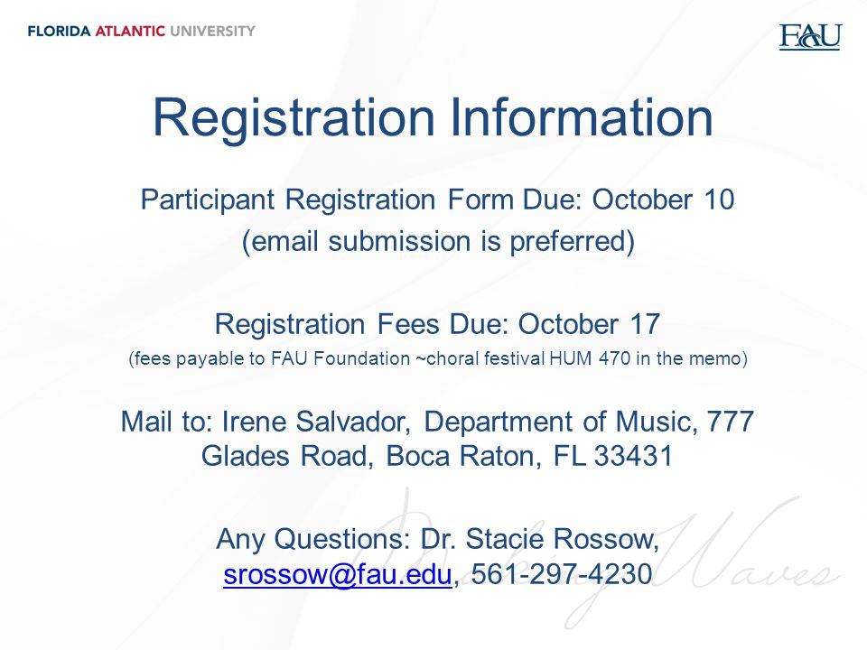 Registration Information Participant Registration Form Due: October 10 (email submission is preferred) Registration Fees Due: October 17 (fees payable to FAU Foundation ~choral festival HUM 470 in the memo) Mail to: Irene Salvador, Department of Music, 777 Glades Road, Boca Raton, FL 33431 Any Questions: Dr.