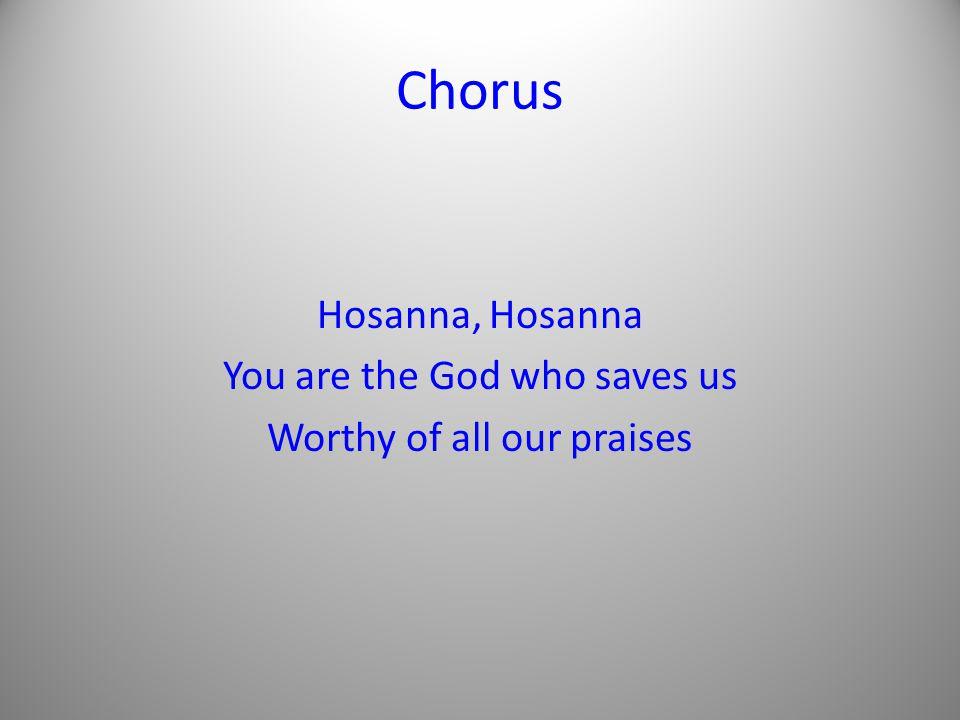 Chorus Hosanna, Hosanna You are the God who saves us Worthy of all our praises