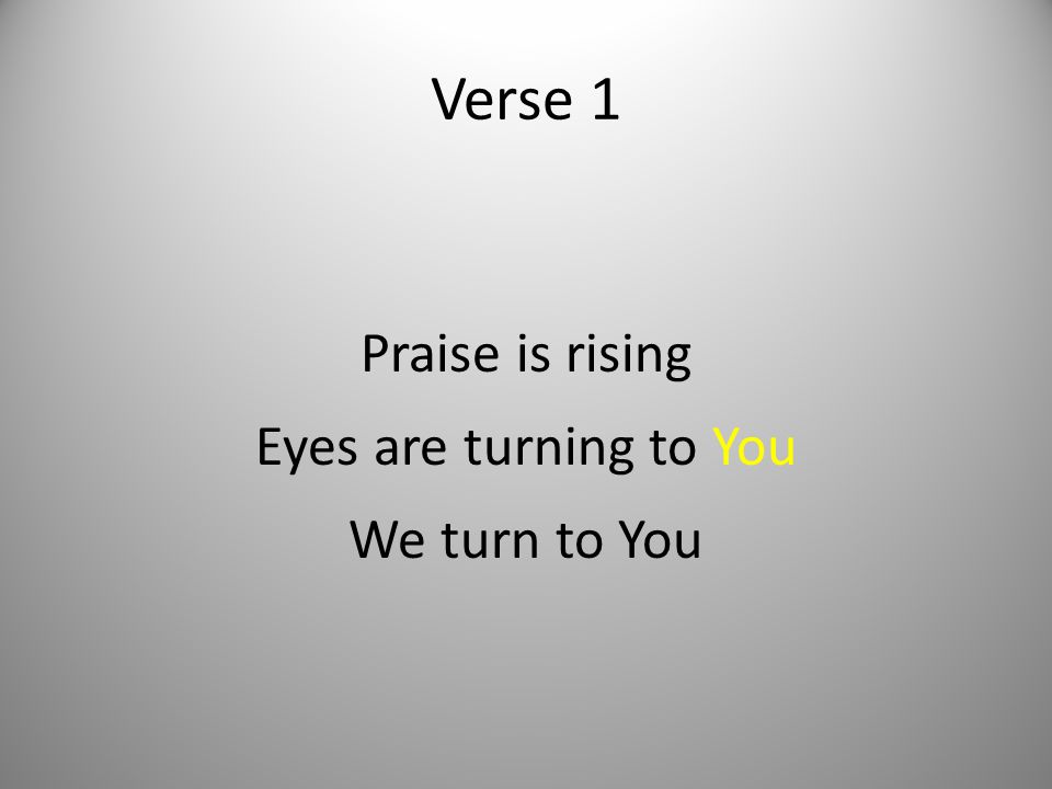 Verse 1 Praise is rising Eyes are turning to You We turn to You