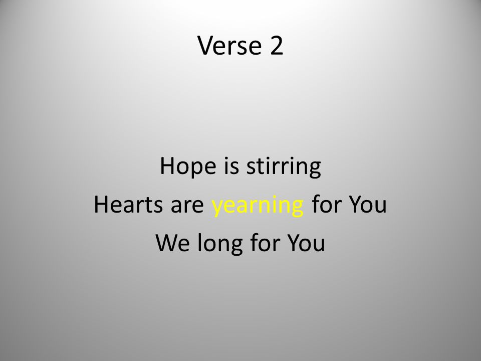 Verse 2 Hope is stirring Hearts are yearning for You We long for You