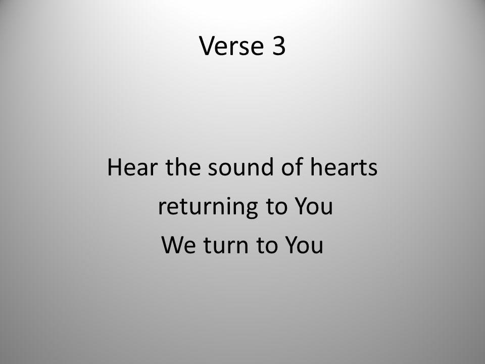Verse 3 Hear the sound of hearts returning to You We turn to You