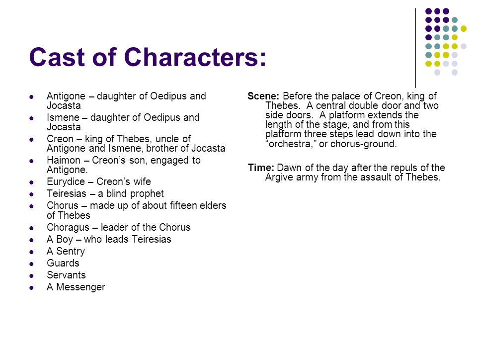 Cast of Characters: Antigone – daughter of Oedipus and Jocasta Ismene – daughter of Oedipus and Jocasta Creon – king of Thebes, uncle of Antigone and