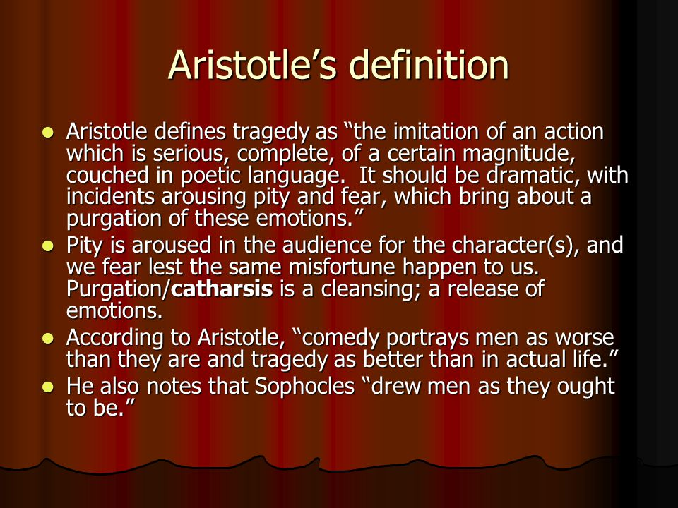 "Aristotle's definition Aristotle defines tragedy as ""the imitation of an action which is serious, complete, of a certain magnitude, couched in poetic"