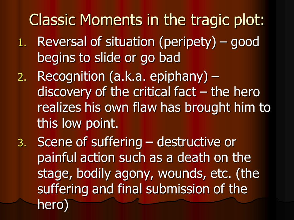 Classic Moments in the tragic plot: 1. Reversal of situation (peripety) – good begins to slide or go bad 2. Recognition (a.k.a. epiphany) – discovery