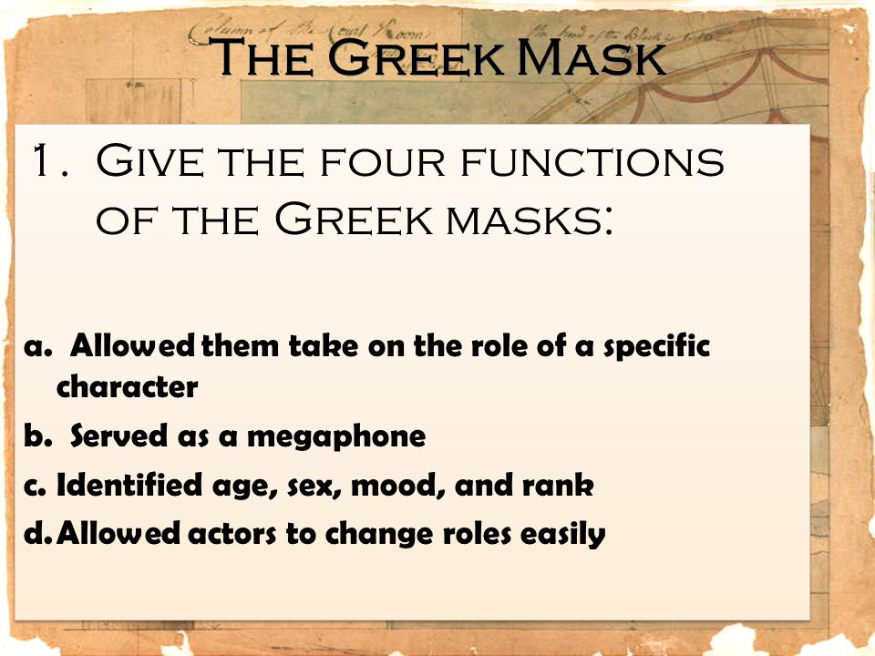 The Greek Mask 1.Give the four functions of the Greek masks: a. Allowed them take on the role of a specific character b. Served as a megaphone c.Ident