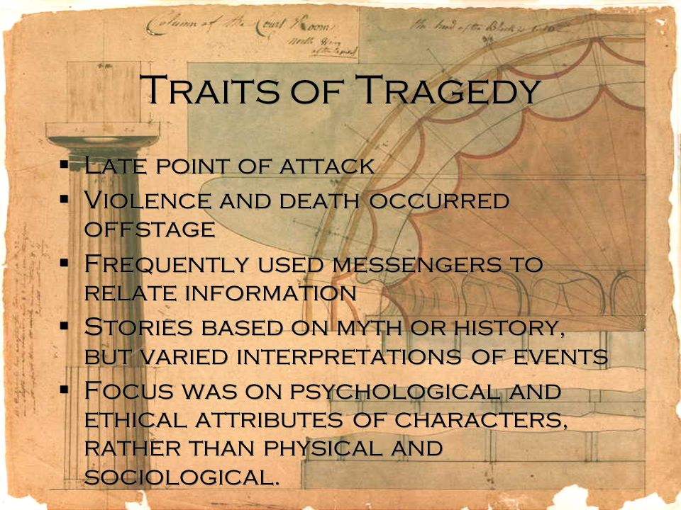 Traits of Tragedy  Late point of attack  Violence and death occurred offstage  Frequently used messengers to relate information  Stories based on