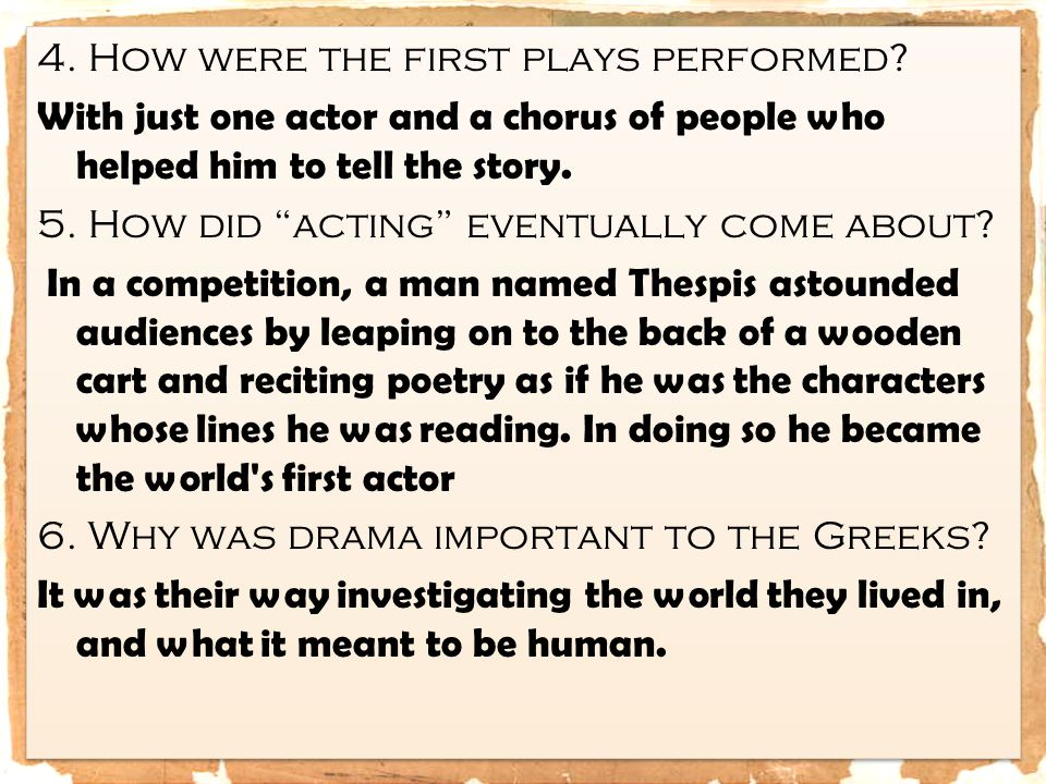 "4. How were the first plays performed? With just one actor and a chorus of people who helped him to tell the story. 5. How did ""acting"" eventually com"