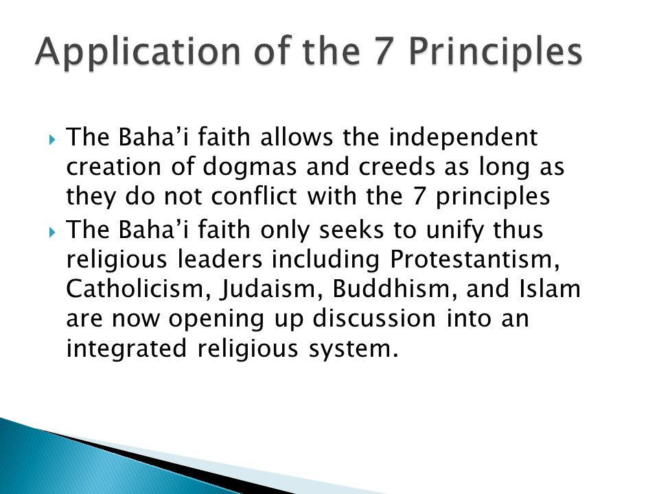  The Baha'i faith allows the independent creation of dogmas and creeds as long as they do not conflict with the 7 principles  The Baha'i faith only seeks to unify thus religious leaders including Protestantism, Catholicism, Judaism, Buddhism, and Islam are now opening up discussion into an integrated religious system.