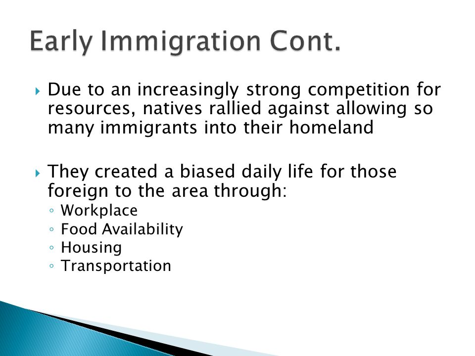  Due to an increasingly strong competition for resources, natives rallied against allowing so many immigrants into their homeland  They created a biased daily life for those foreign to the area through: ◦ Workplace ◦ Food Availability ◦ Housing ◦ Transportation