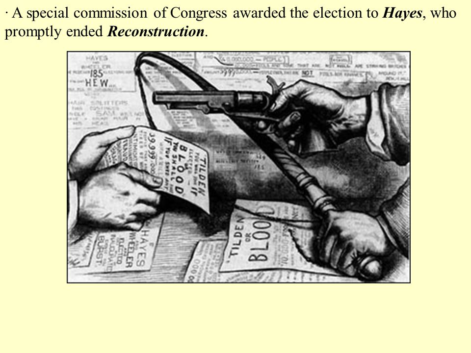 · A special commission of Congress awarded the election to Hayes, who promptly ended Reconstruction.