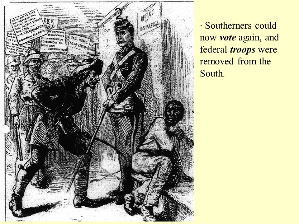 · Southerners could now vote again, and federal troops were removed from the South.