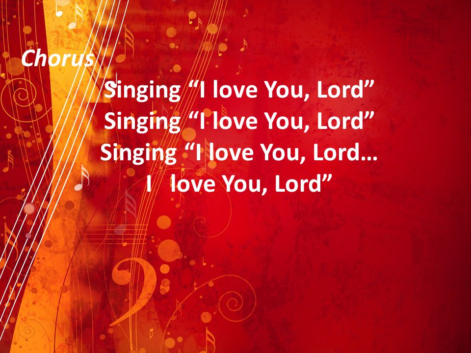 Chorus Singing I love You, Lord Singing I love You, Lord… I love You, Lord