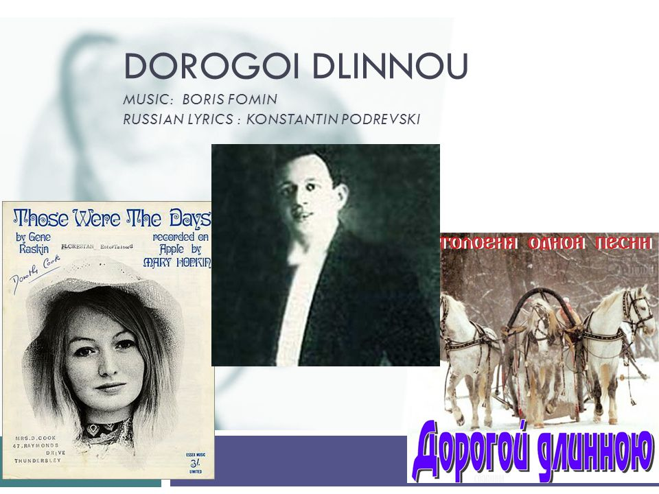 Dorogoi Dlinnou – Endless Road (composed in 1917-1918 by Boris Fomin)  It became an international hit 50 years later under the English title Those Were the Days  It was featured in the 1958 Hollywood film The Brothers Karamazov (sung by Maria Schell) as a 19th Century traditional Russian tune.