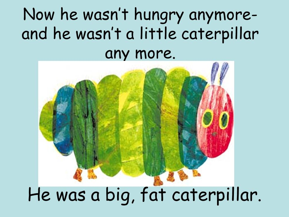 Now he wasn't hungry anymore- and he wasn't a little caterpillar any more.