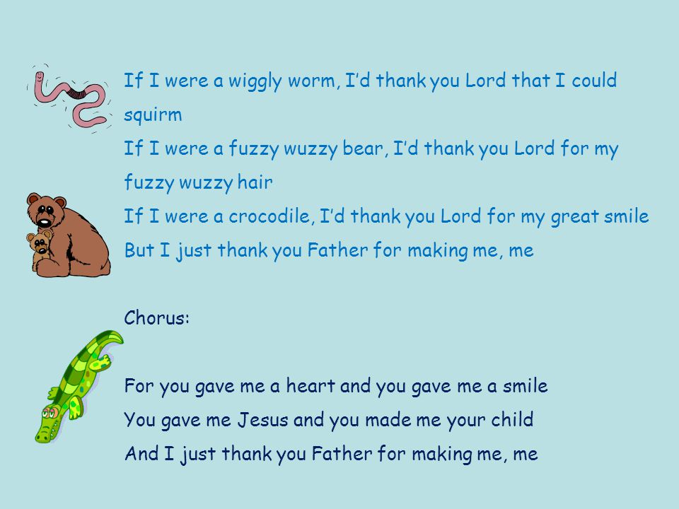 If I were a wiggly worm, I'd thank you Lord that I could squirm If I were a fuzzy wuzzy bear, I'd thank you Lord for my fuzzy wuzzy hair If I were a crocodile, I'd thank you Lord for my great smile But I just thank you Father for making me, me Chorus: For you gave me a heart and you gave me a smile You gave me Jesus and you made me your child And I just thank you Father for making me, me