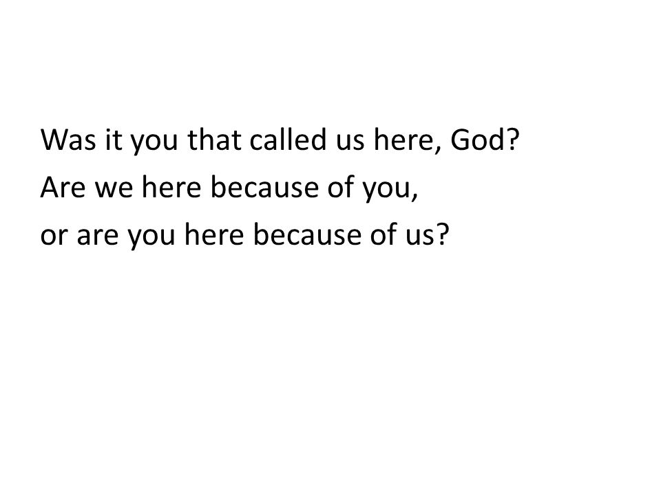 Was it you that called us here, God Are we here because of you, or are you here because of us