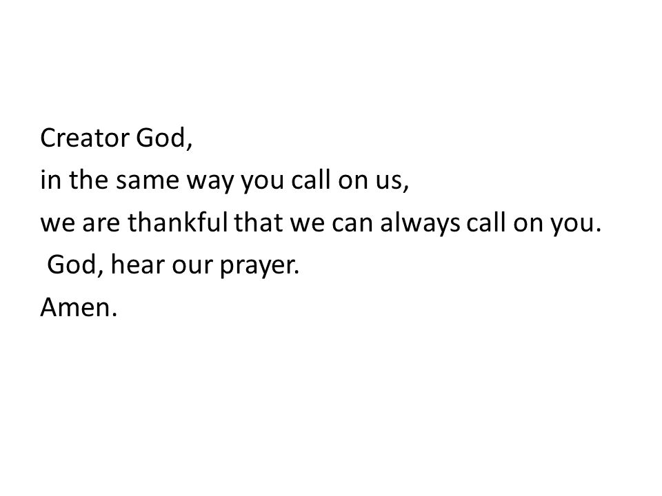 Creator God, in the same way you call on us, we are thankful that we can always call on you.