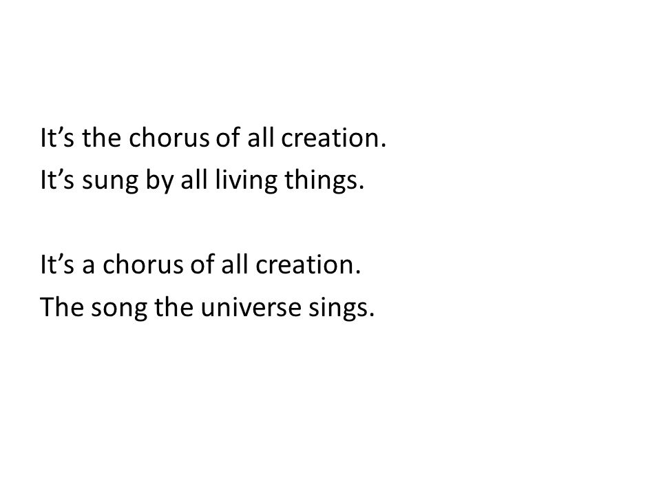 It's the chorus of all creation. It's sung by all living things.