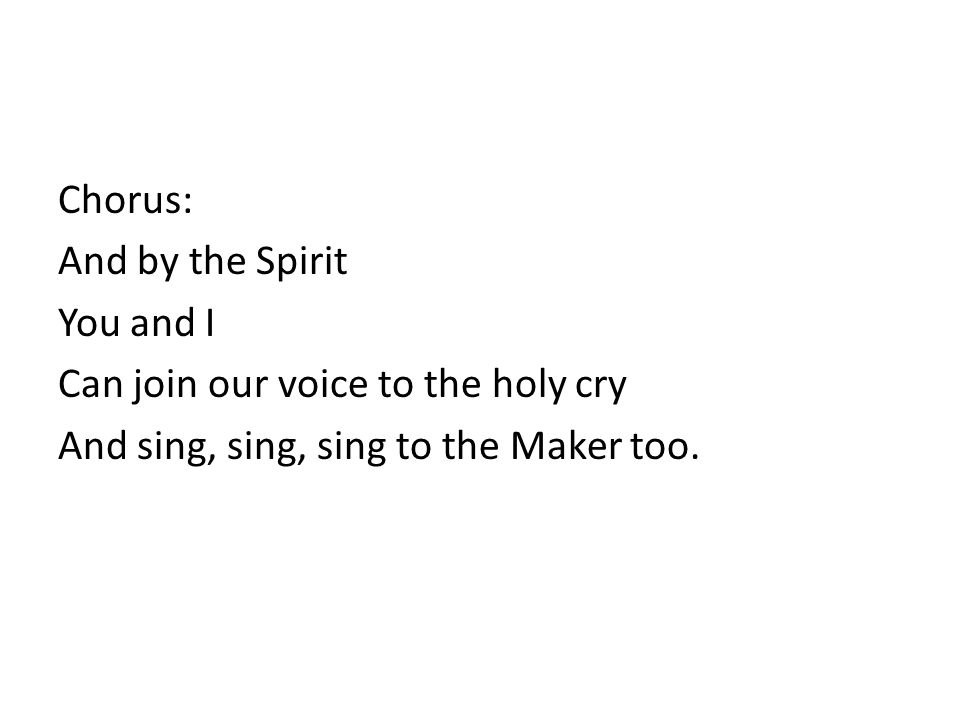 Chorus: And by the Spirit You and I Can join our voice to the holy cry And sing, sing, sing to the Maker too.