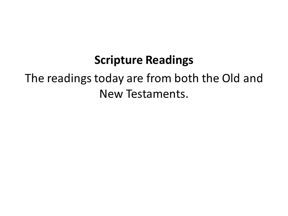 Scripture Readings The readings today are from both the Old and New Testaments.
