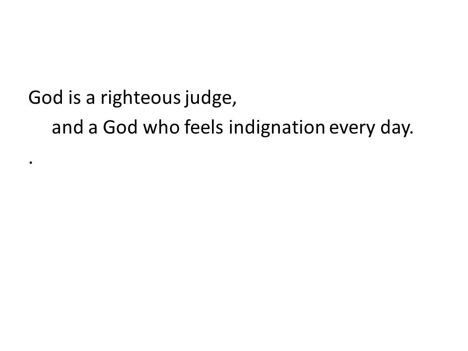 God is a righteous judge, and a God who feels indignation every day..