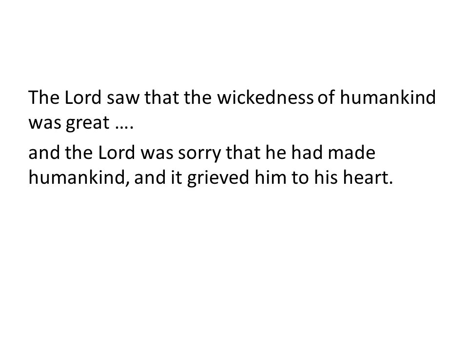 The Lord saw that the wickedness of humankind was great ….