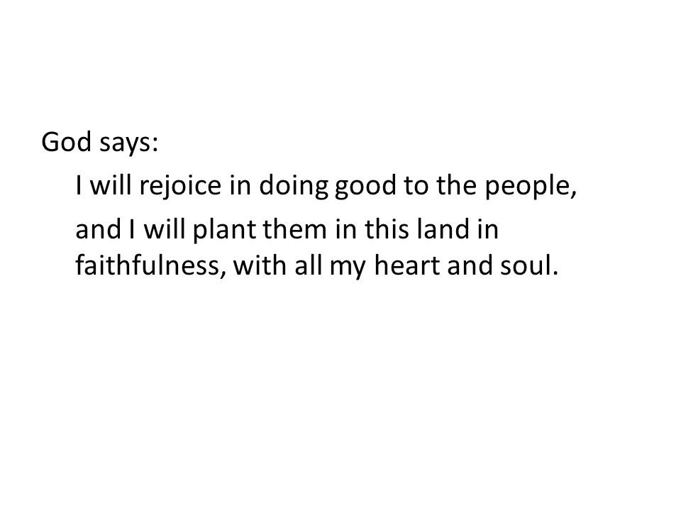 God says: I will rejoice in doing good to the people, and I will plant them in this land in faithfulness, with all my heart and soul.