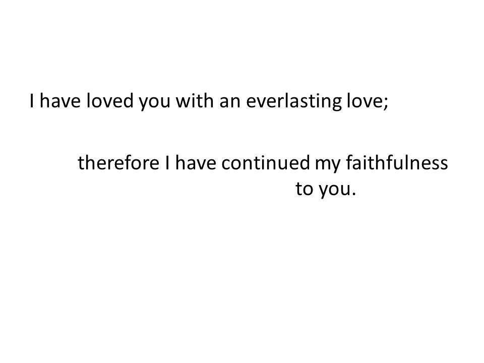 I have loved you with an everlasting love; therefore I have continued my faithfulness to you.