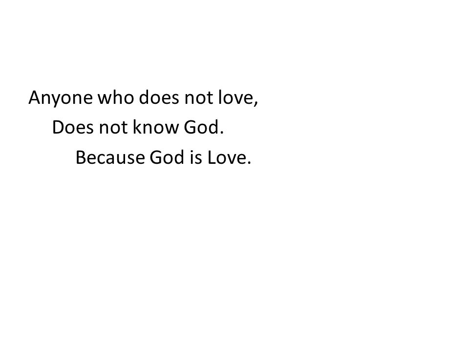Anyone who does not love, Does not know God. Because God is Love.