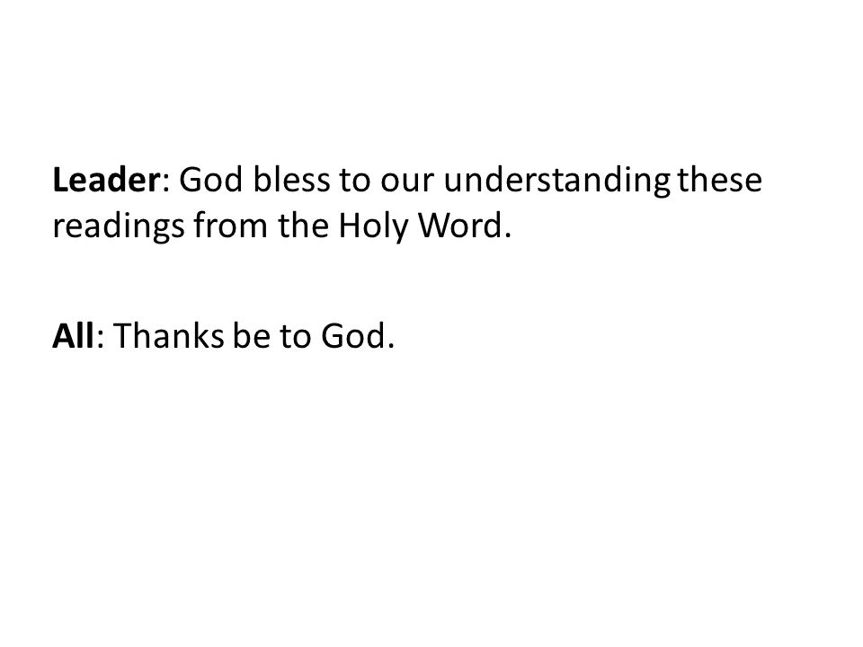 Leader: God bless to our understanding these readings from the Holy Word. All: Thanks be to God.