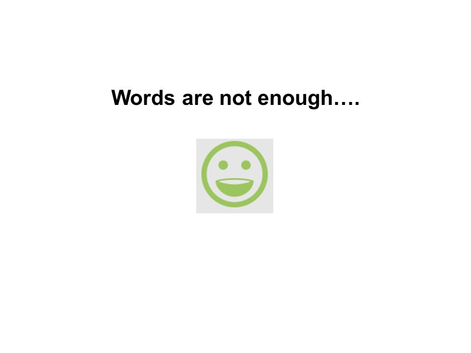 Words are not enough….