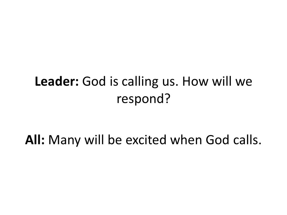 Leader: God is calling us. How will we respond All: Many will be excited when God calls.