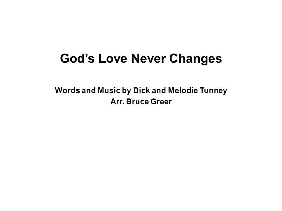 God's Love Never Changes Words and Music by Dick and Melodie Tunney Arr. Bruce Greer