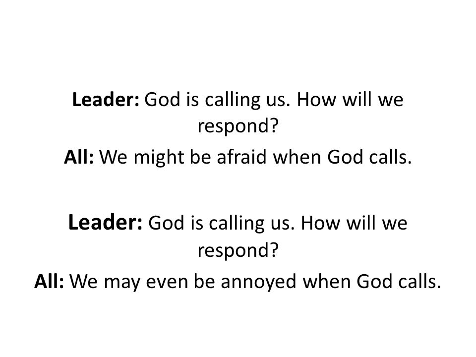 Leader: God is calling us. How will we respond. All: We might be afraid when God calls.