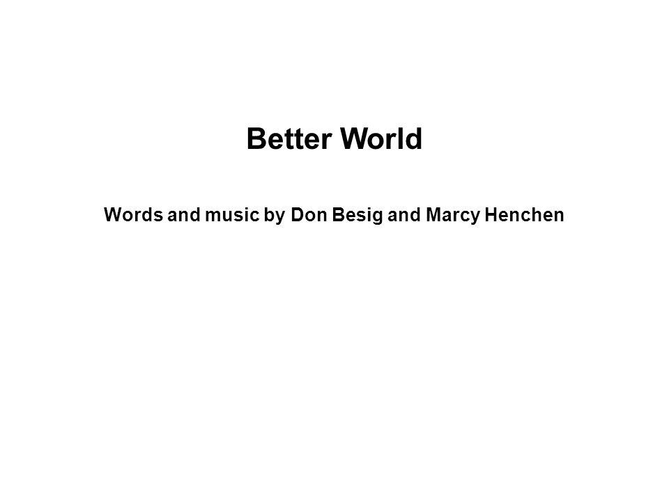 Better World Words and music by Don Besig and Marcy Henchen