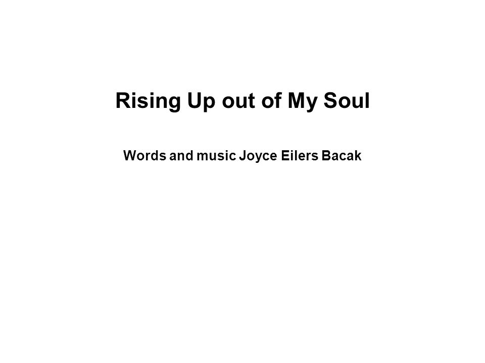 Rising Up out of My Soul Words and music Joyce Eilers Bacak