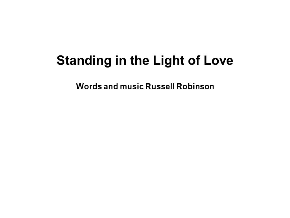 Standing in the Light of Love Words and music Russell Robinson