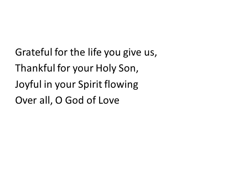 Grateful for the life you give us, Thankful for your Holy Son, Joyful in your Spirit flowing Over all, O God of Love