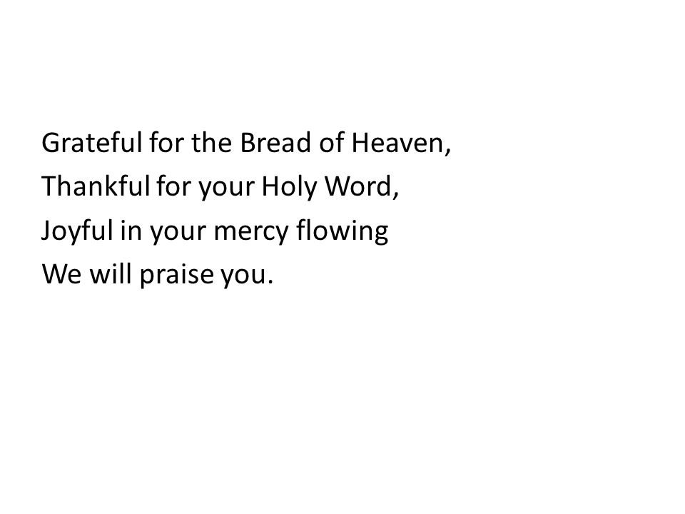 Grateful for the Bread of Heaven, Thankful for your Holy Word, Joyful in your mercy flowing We will praise you.