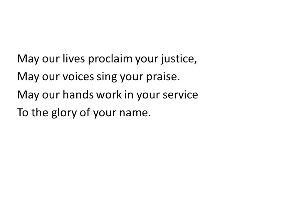May our lives proclaim your justice, May our voices sing your praise.